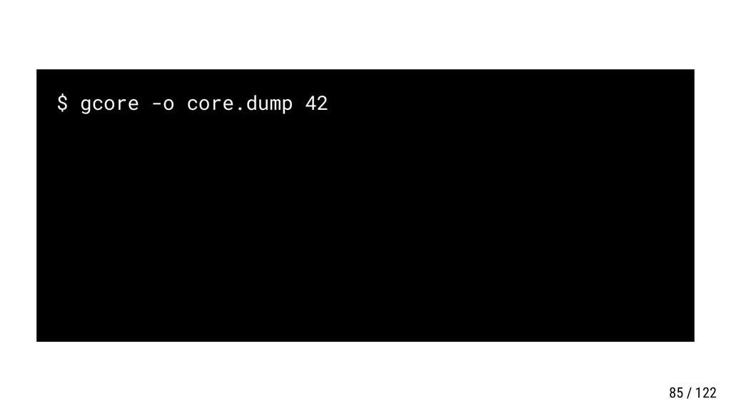 $ gcore -o core.dump 42 85 / 122