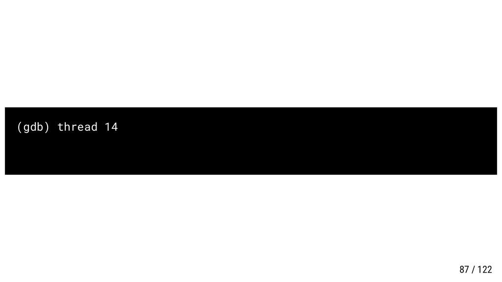 (gdb) thread 14 87 / 122