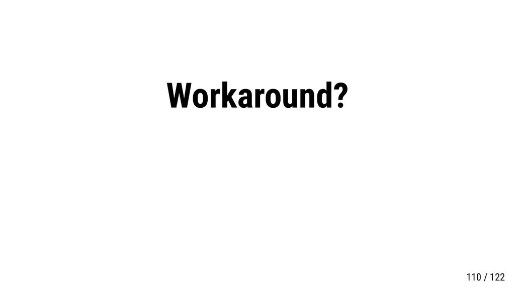 Workaround? 110 / 122