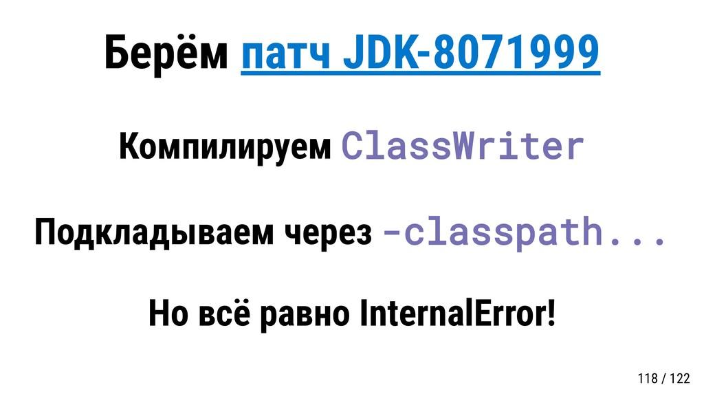 Берём патч JDK-8071999 Компилируем ClassWriter ...