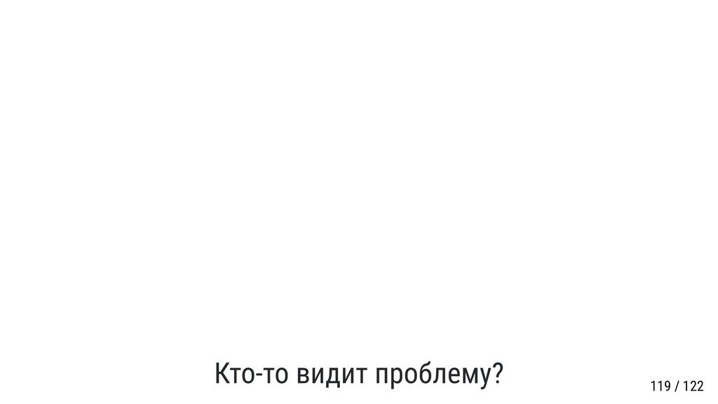 Кто-то видит проблему? 119 / 122