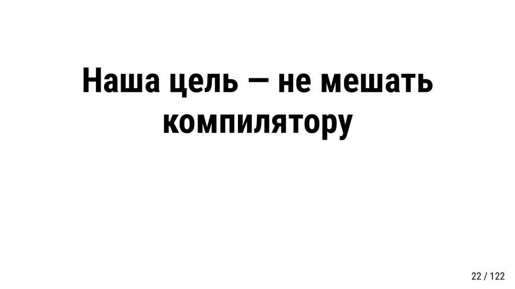 Наша цель — не мешать компилятору 22 / 122