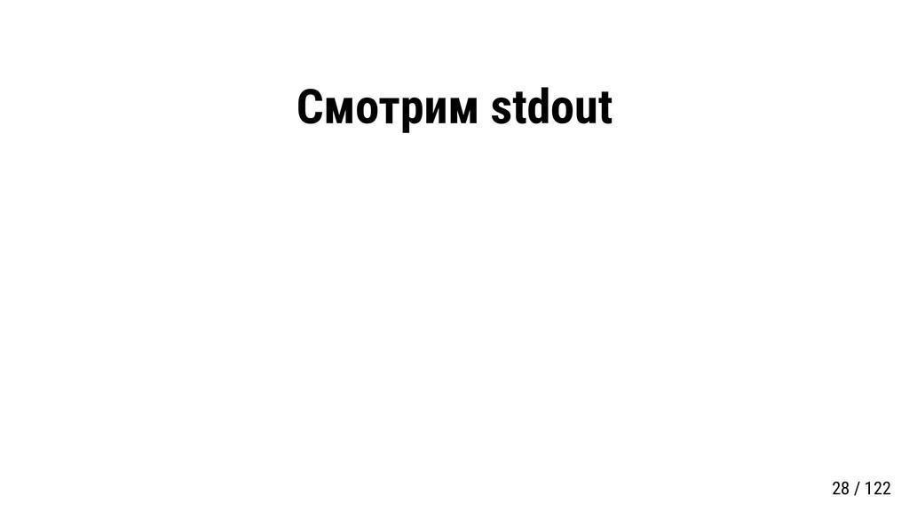 Смотрим stdout 28 / 122