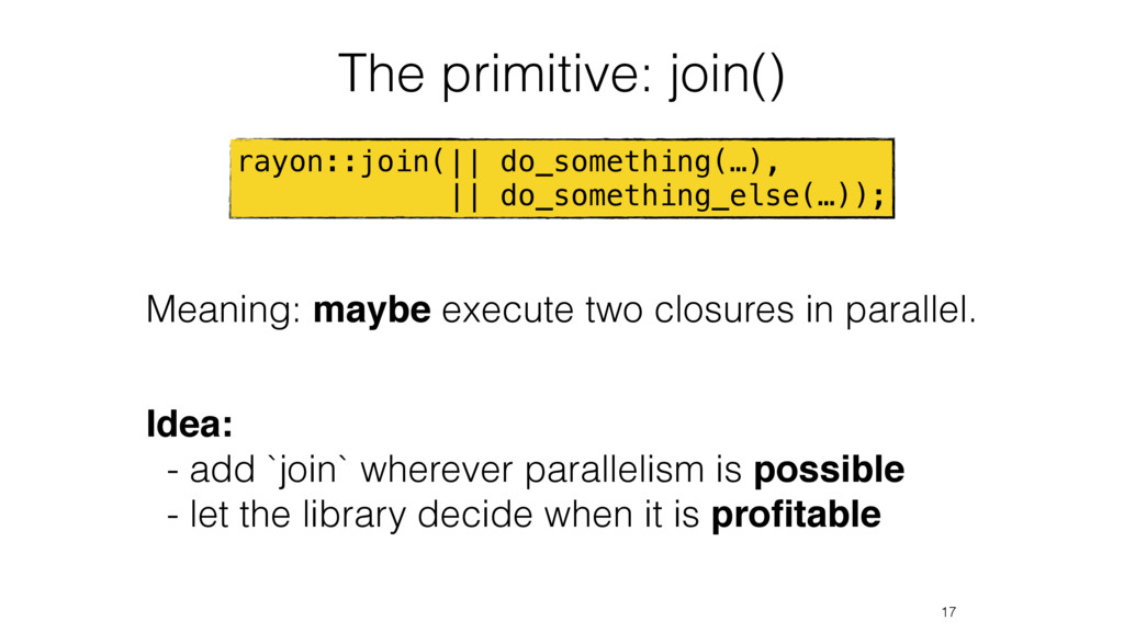 The primitive: join() 17 rayon::join(|| do_some...