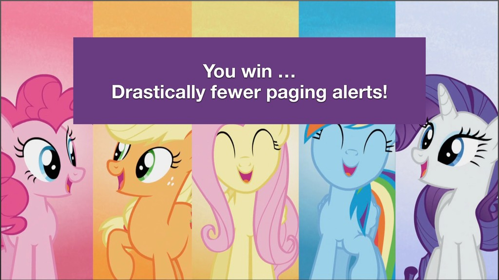 You win … Drastically fewer paging alerts!