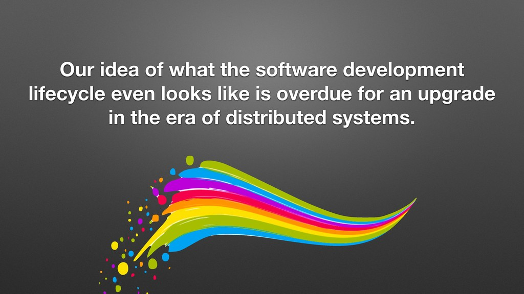 Our idea of what the software development lifec...