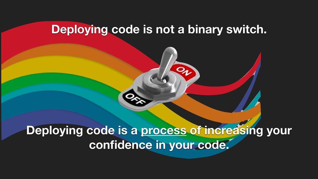 Deploying code is not a binary switch. Deployin...