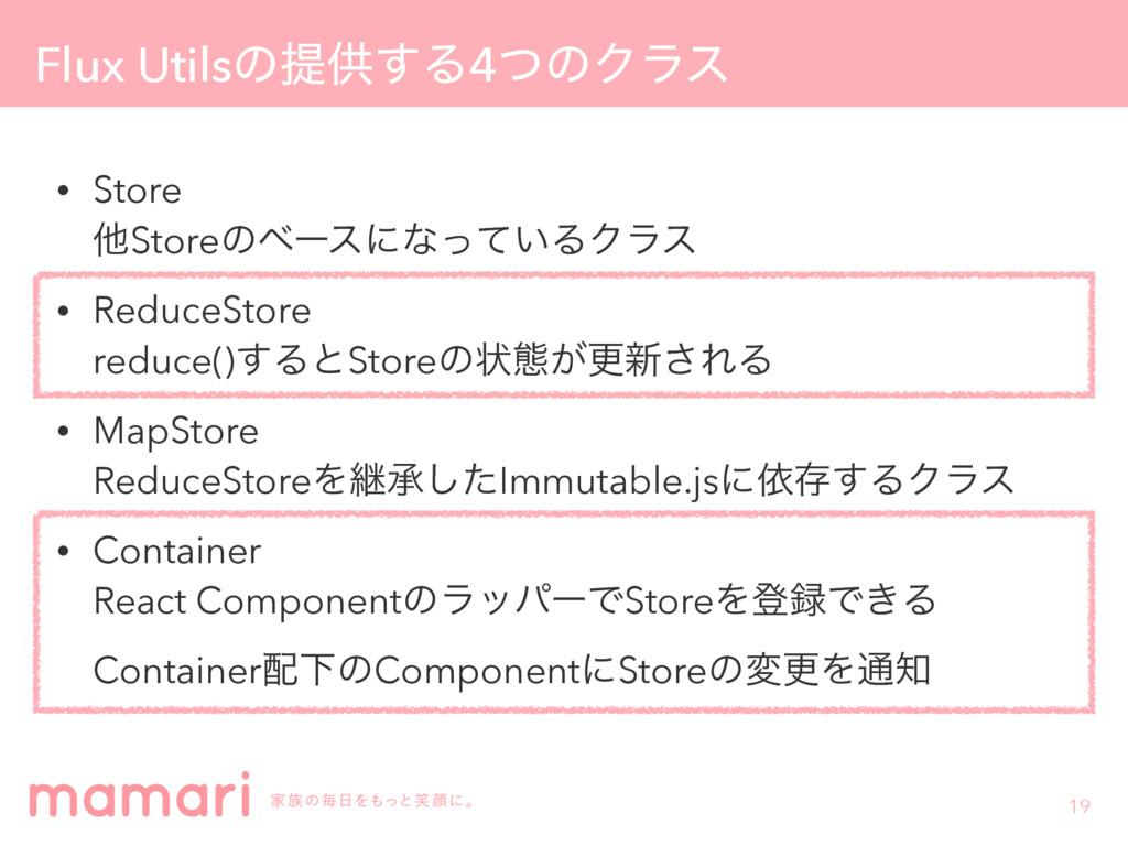 Flux Utilsͷఏڙ͢Δ4ͭͷΫϥε • Store ଞStoreͷϕʔεʹͳ͍ͬͯΔ...