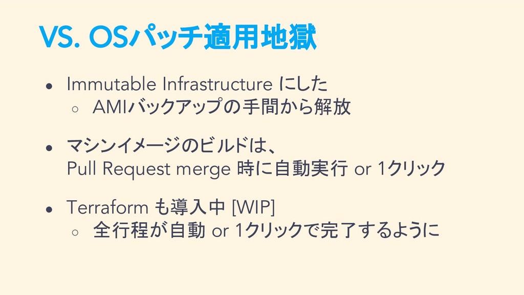 VS. OSパッチ適用地獄 ● Immutable Infrastructure にした ○ ...