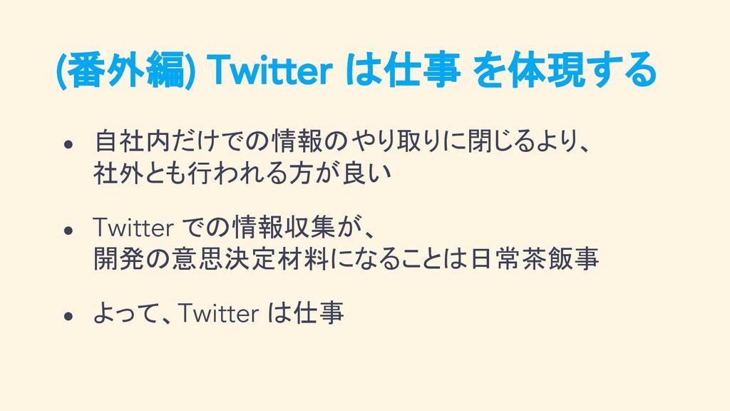 (番外編) Twitter は仕事 を体現する ● 自社内だけでの情報のやり取りに閉じるより、...