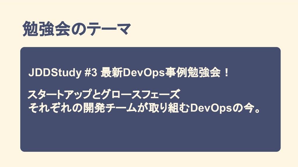勉強会のテーマ JDDStudy #3 最新DevOps事例勉強会! スタートアップとグロース...