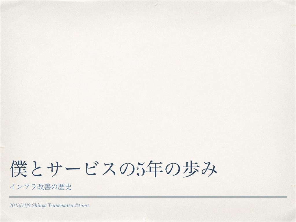 2013/11/9 Shinya Tsunematsu @tnmt ͱαʔϏεͷ5ͷาΈ ...
