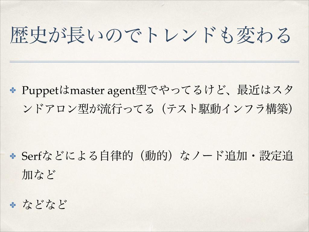 ྺ͕͍ͷͰτϨϯυมΘΔ ✤ Puppetmaster agentܕͰͬͯΔ͚Ͳɺ࠷...