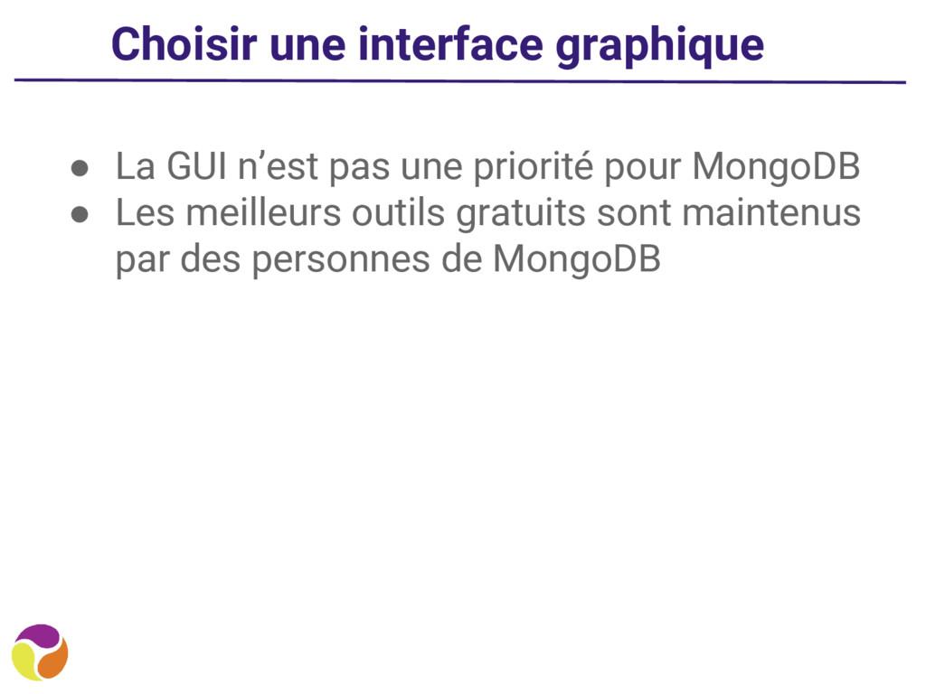 ● La GUI n'est pas une priorité pour MongoDB ● ...