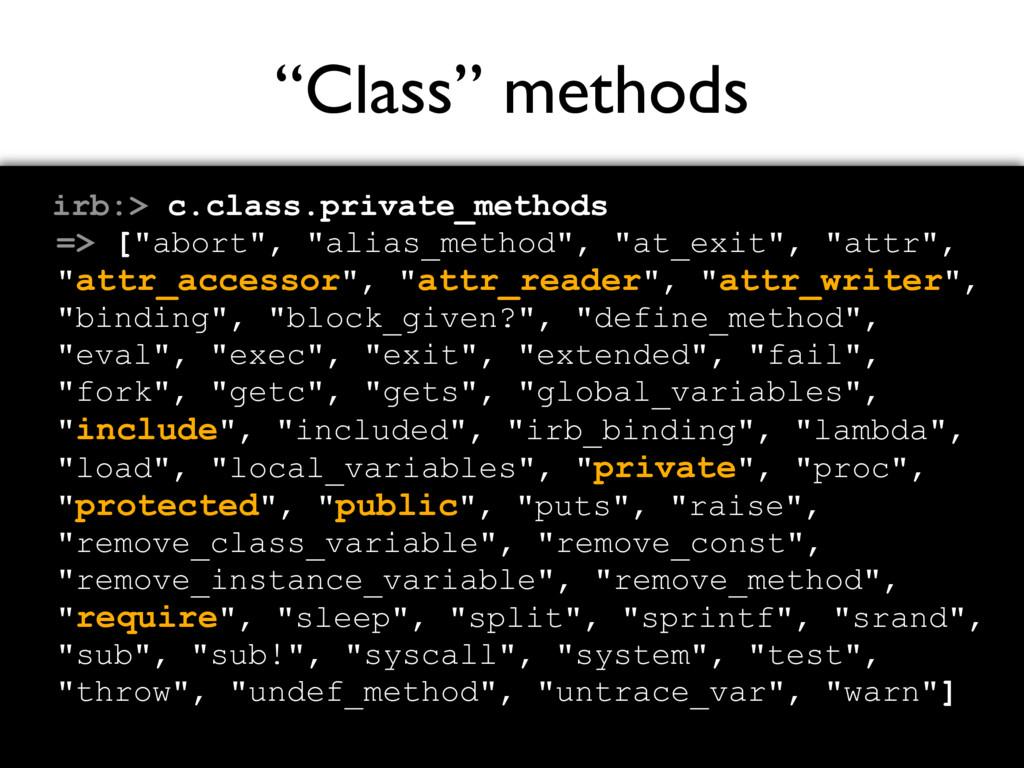 """""""Class"""" methods irb:> c.class.private_methods =..."""