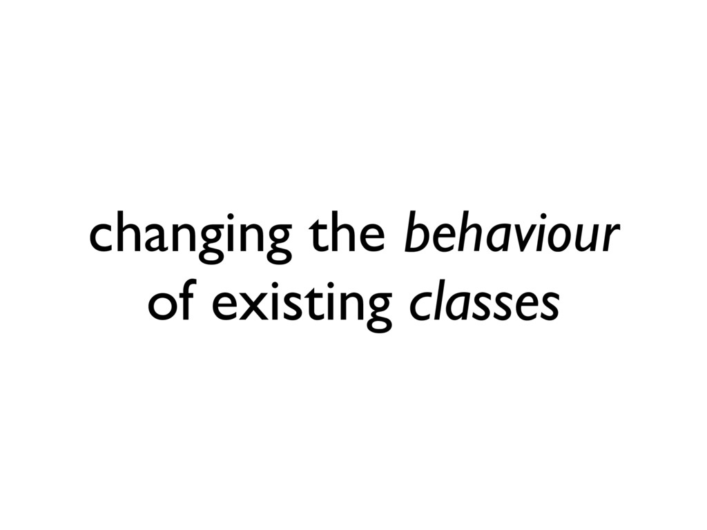 changing the behaviour of existing classes