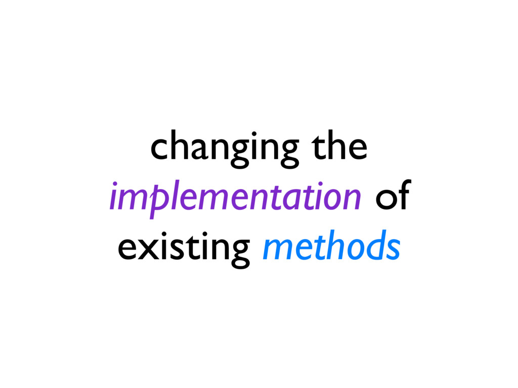 changing the implementation of existing methods