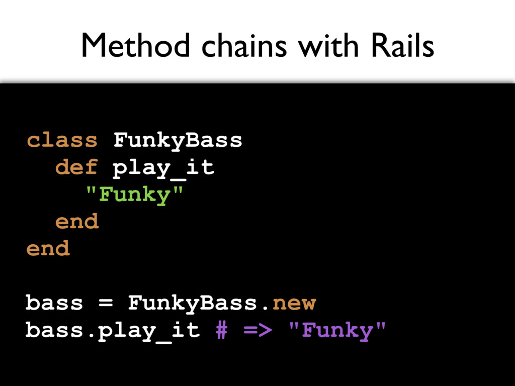 Method chains with Rails class FunkyBass def pl...