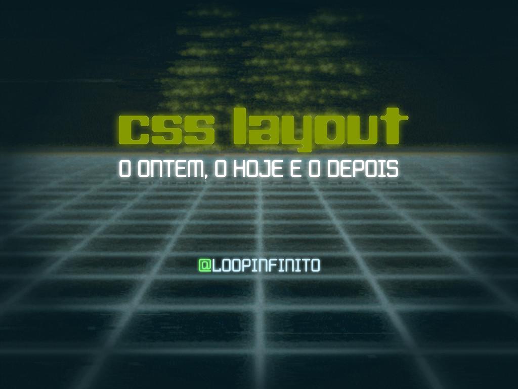 css layout O ONTEM, O HOJE E O DEPOIS @LOOPINFI...
