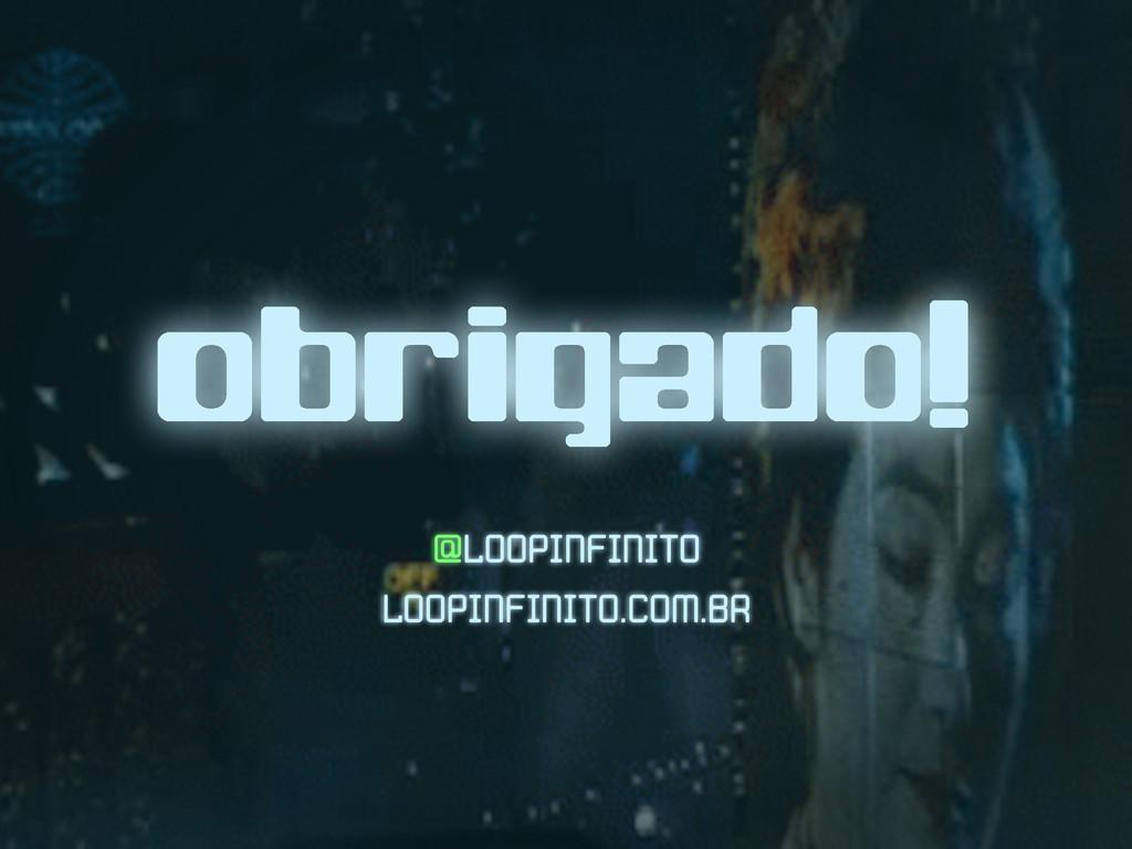 obrigado! @LOOPINFINITO LOOPINFINITO.COM.BR