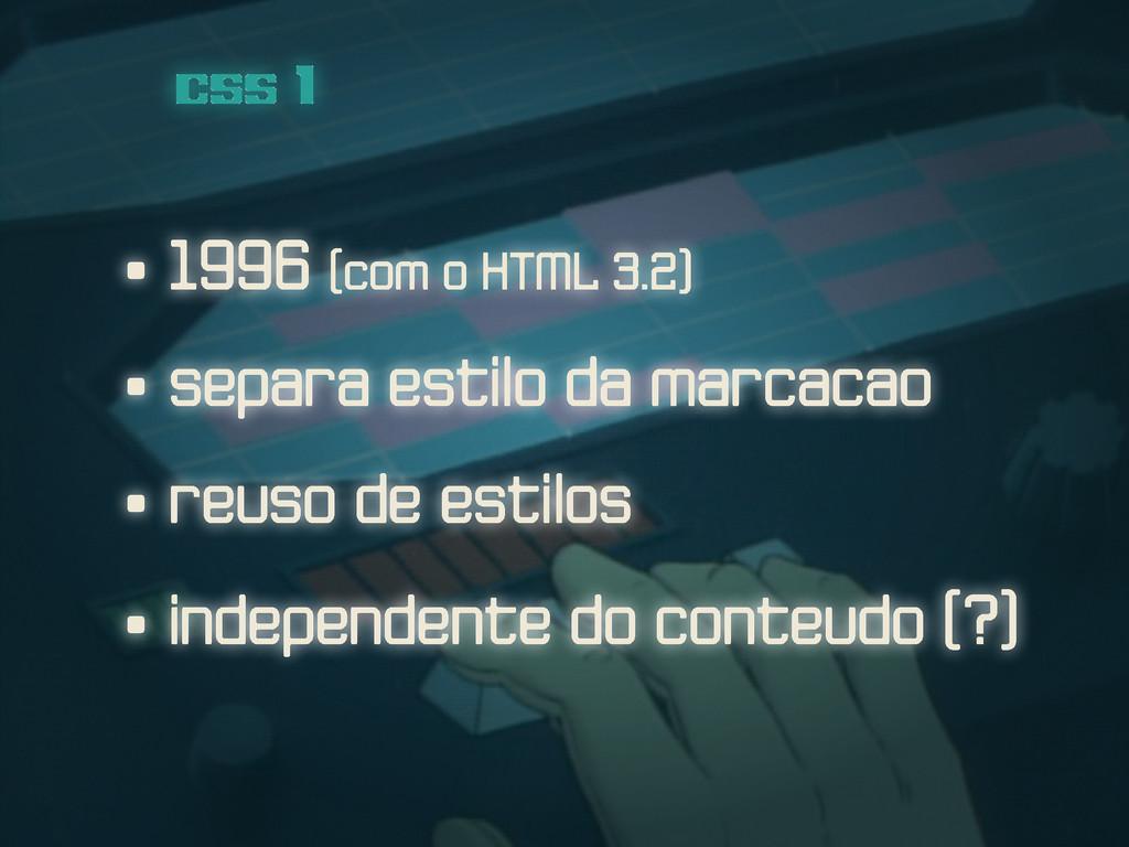 • 1996 (com o HTML 3.2) css 1 • separa estilo d...
