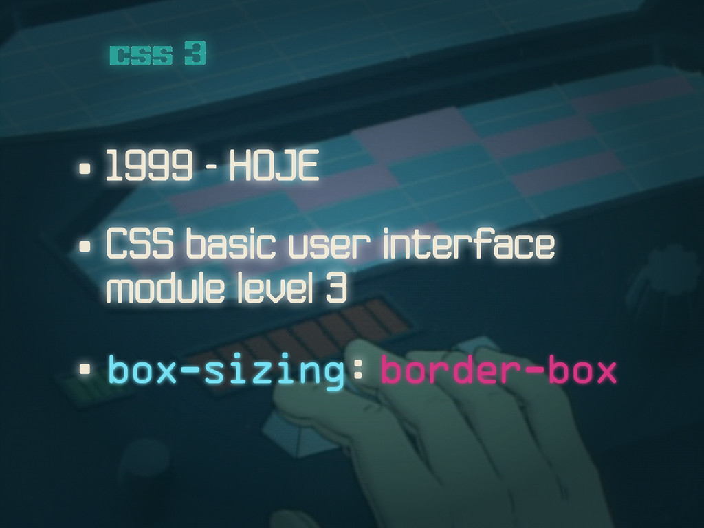• 1999 - HOJE css 3 • CSS basic user interface ...