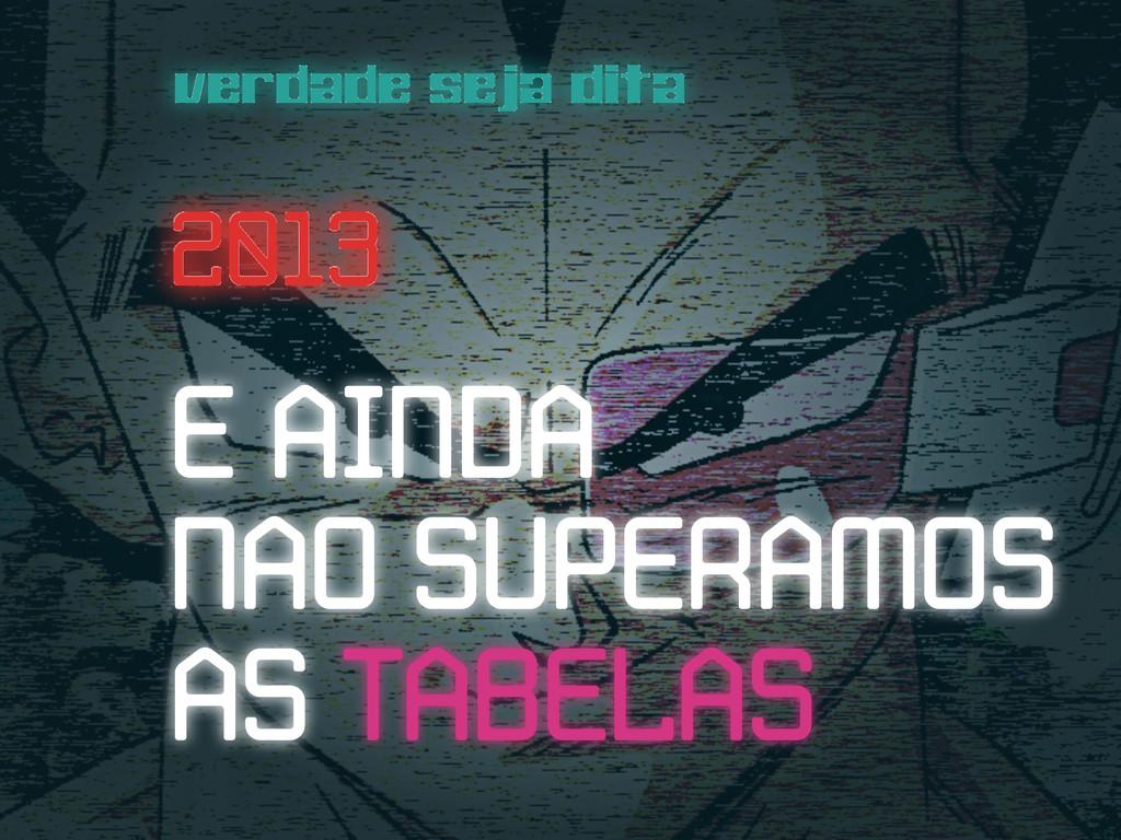 verdade seja dita 2013 2013 E AINDA NAO SUPERAM...