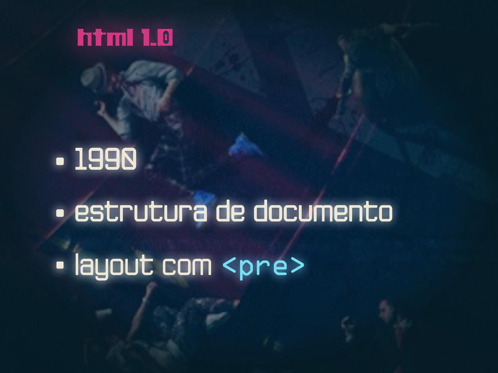 • 1990 html 1.0 • estrutura de documento • layo...