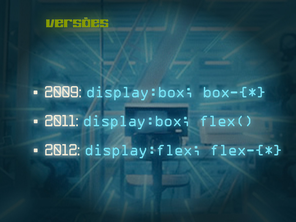 versões • 2009: display:box; box-{*} • 2011: di...