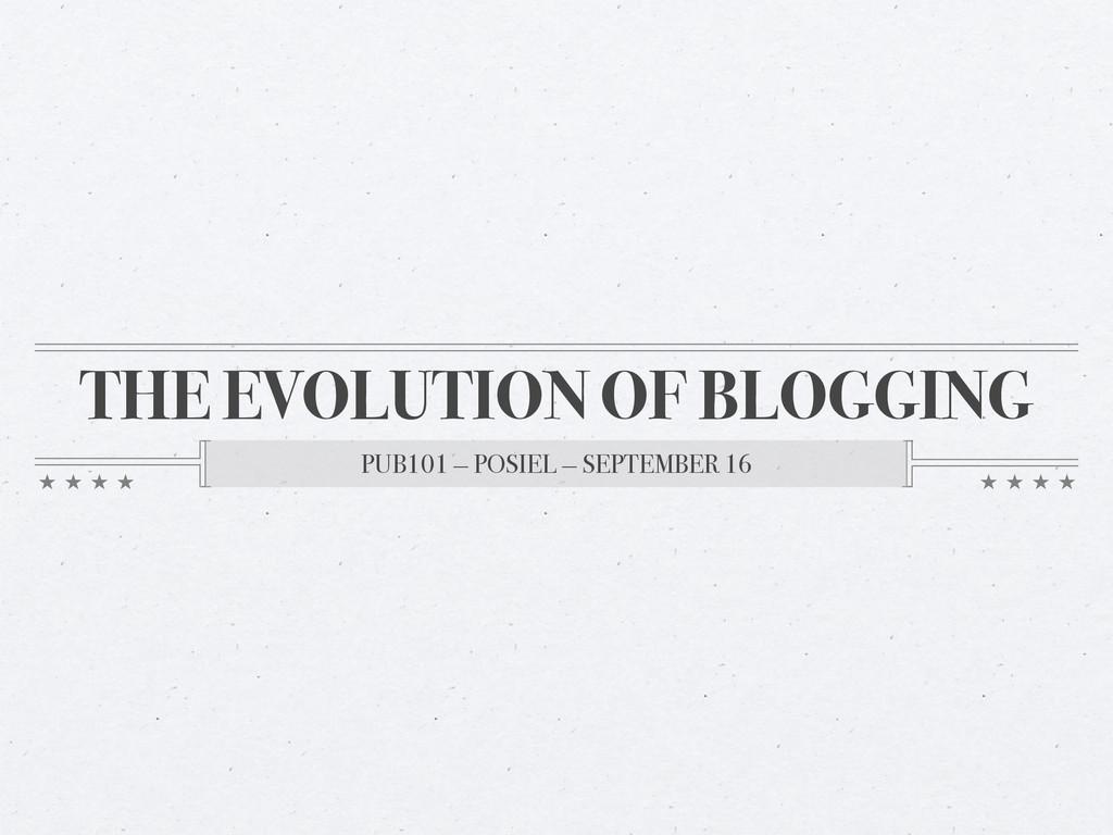 THE EVOLUTION OF BLOGGING PUB101 — POSIEL — SEP...