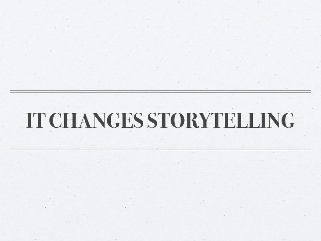 IT CHANGES STORYTELLING