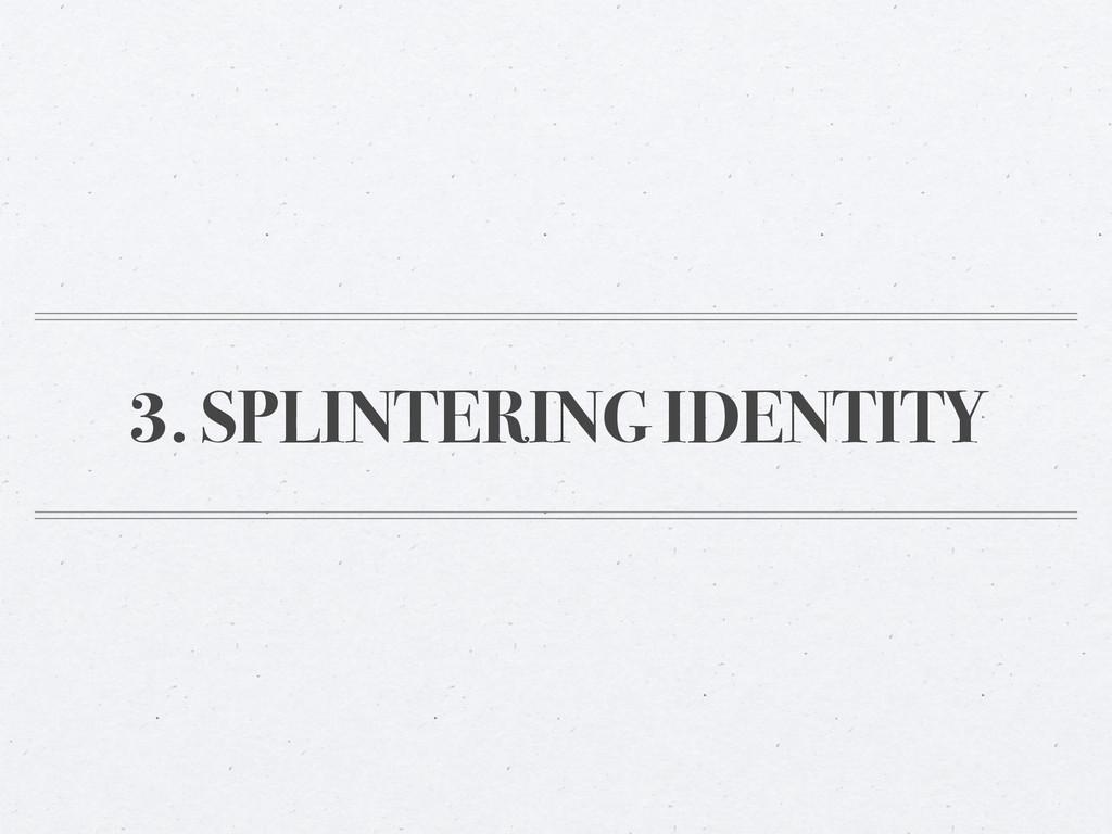 3. SPLINTERING IDENTITY