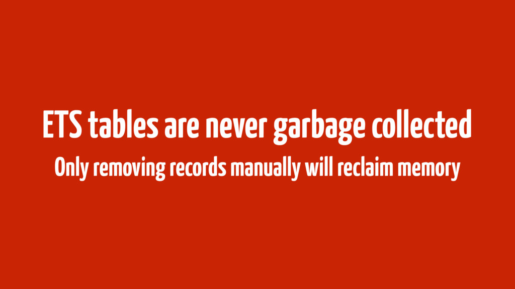 ETS tables are never garbage collected Only rem...