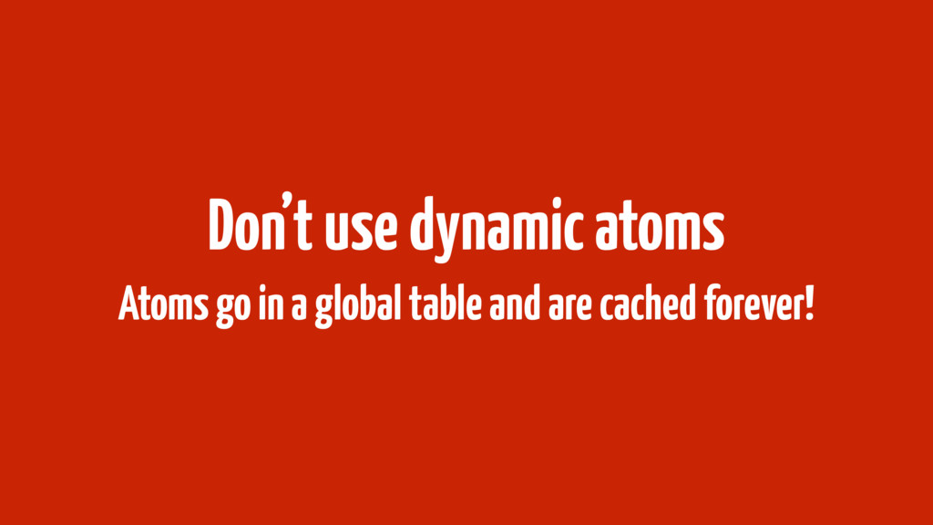 Don't use dynamic atoms Atoms go in a global ta...