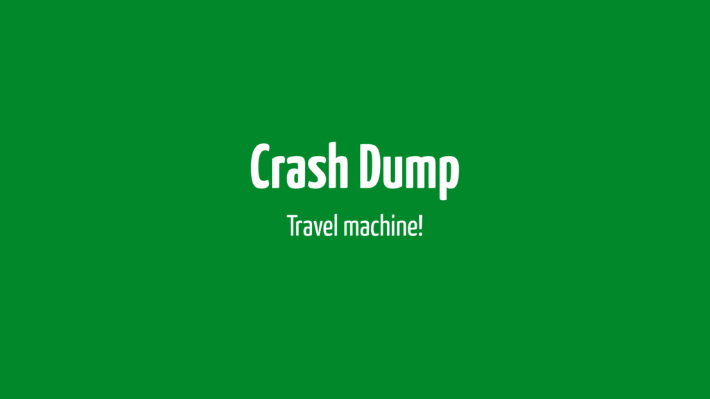 Crash Dump Travel machine!