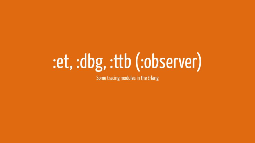 :et, :dbg, :ttb (:observer) Some tracing module...