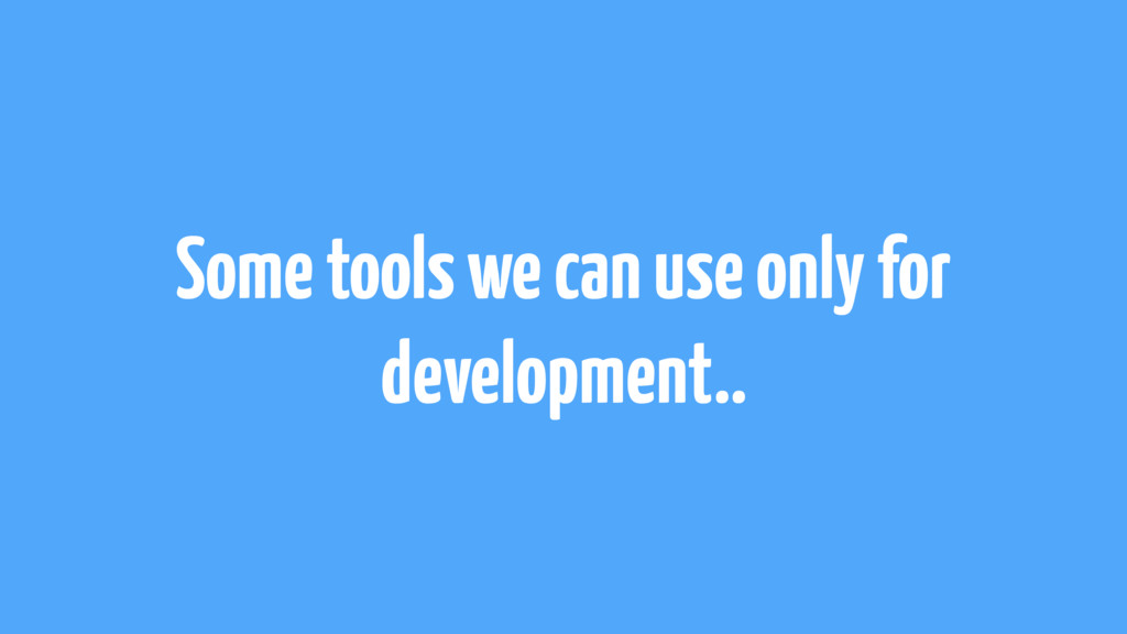 Some tools we can use only for development..