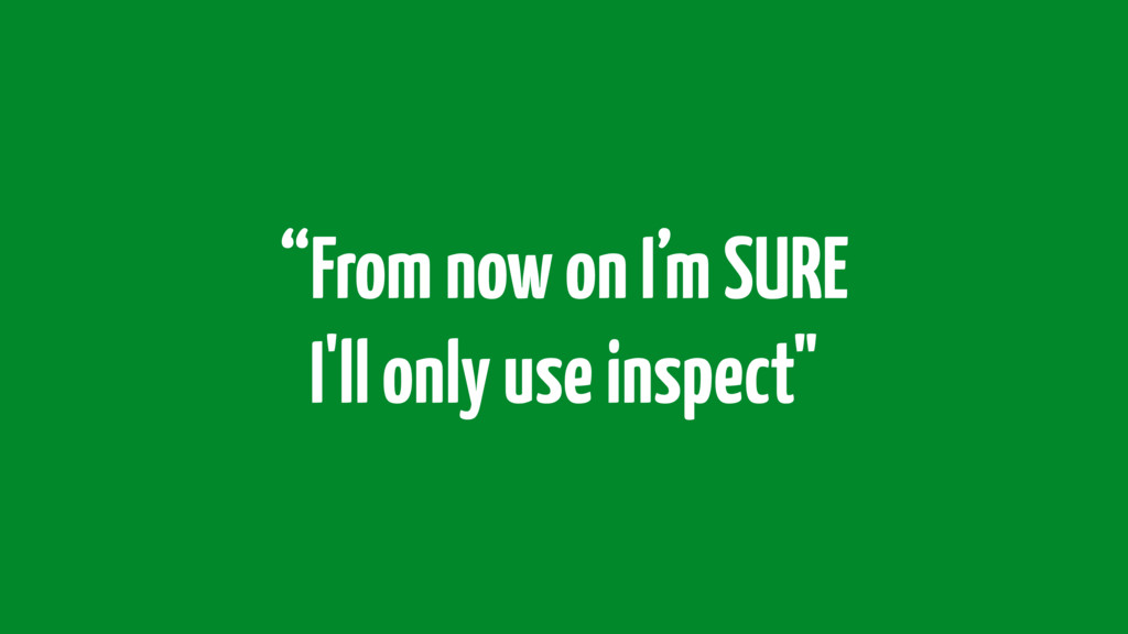 """""""From now on I'm SURE I'll only use inspect"""""""