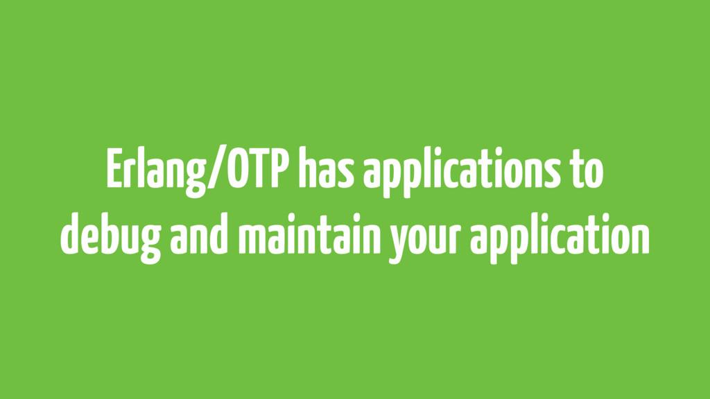 Erlang/OTP has applications to debug and mainta...