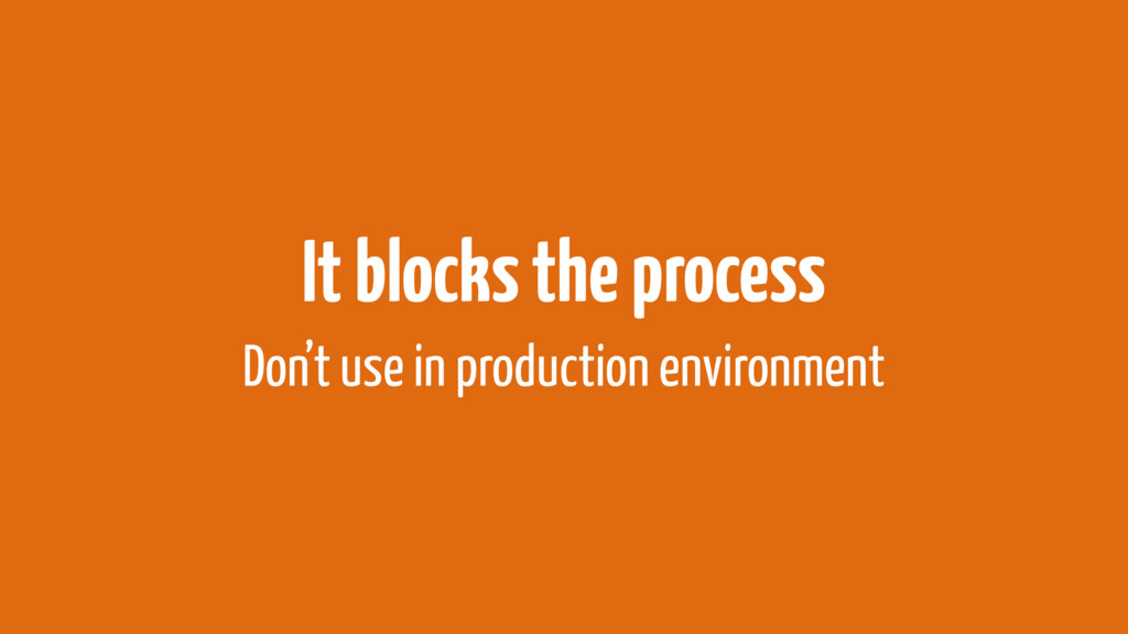 It blocks the process Don't use in production e...