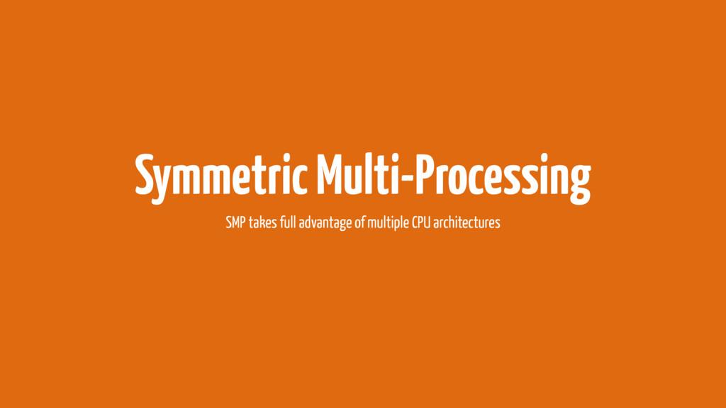 Symmetric Multi-Processing SMP takes full advan...