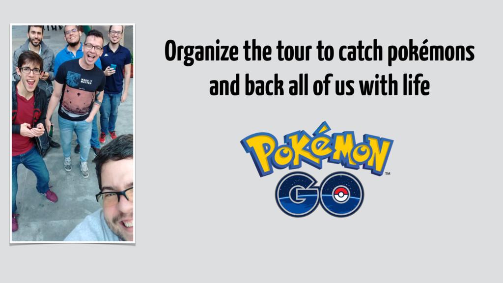 Organize the tour to catch pokémons and back al...