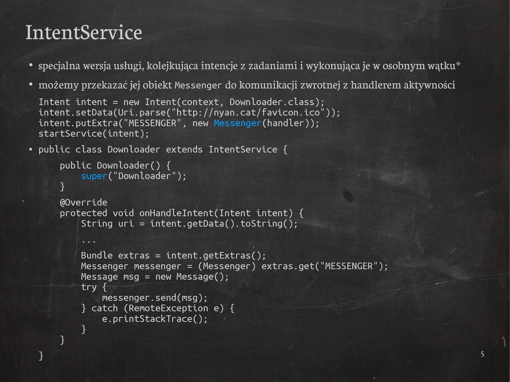 5 IntentService ● specjalna wersja usługi, kole...