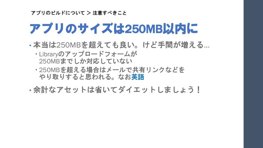 アプリのサイズは250MB以内に • 本当は250MBを超えても良い。けど手間が増える…  ...