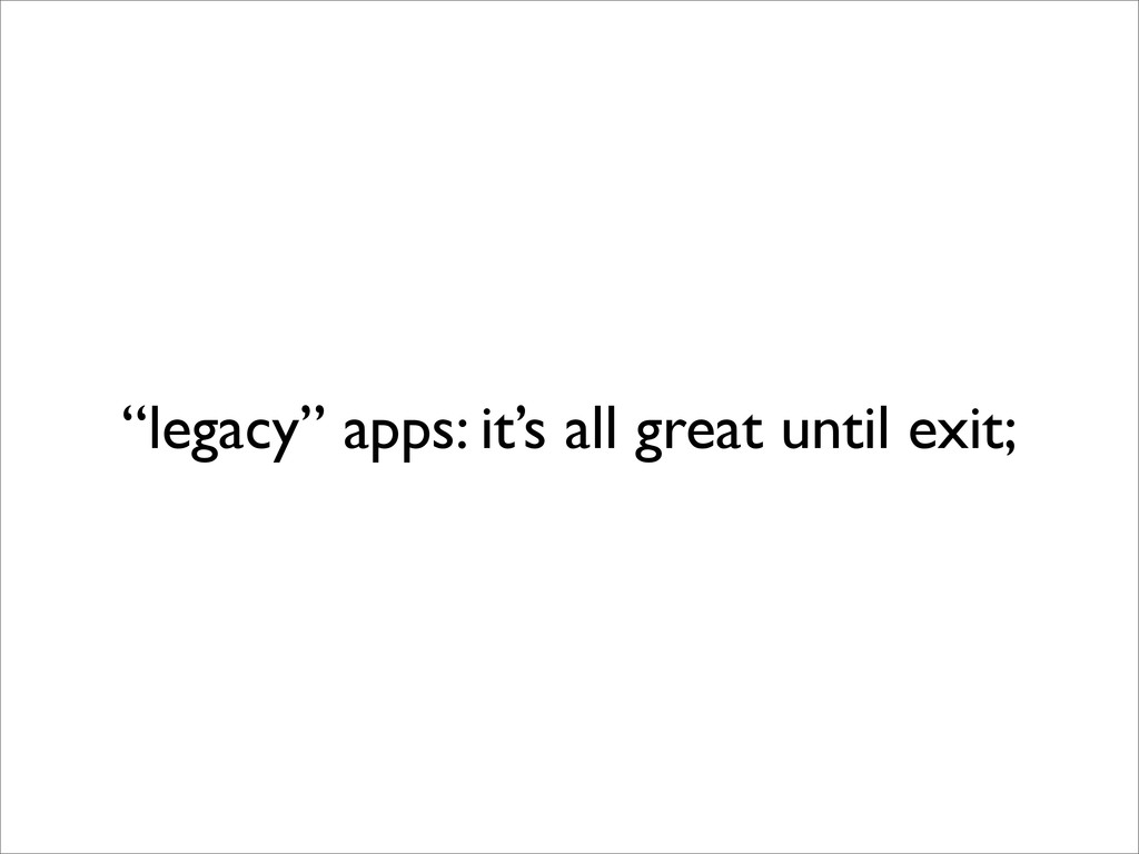 """legacy"" apps: it's all great until exit;"