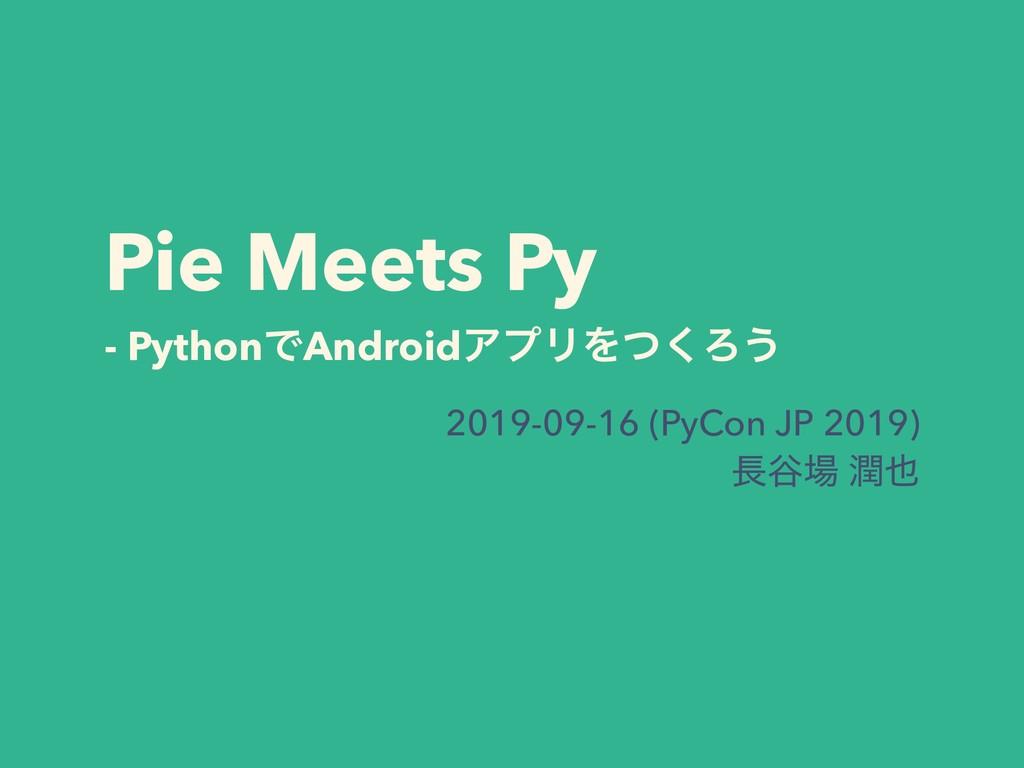 Pie Meets Py - PythonͰAndroidΞϓϦΛͭ͘Ζ͏ 2019-09-1...