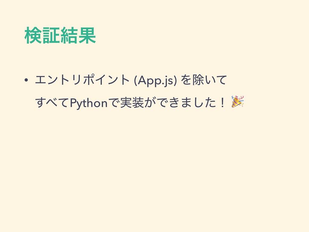 ݕূ݁Ռ • ΤϯτϦϙΠϯτ (App.js) Λআ͍ͯ  ͯ͢PythonͰ࣮͕Ͱ͖...