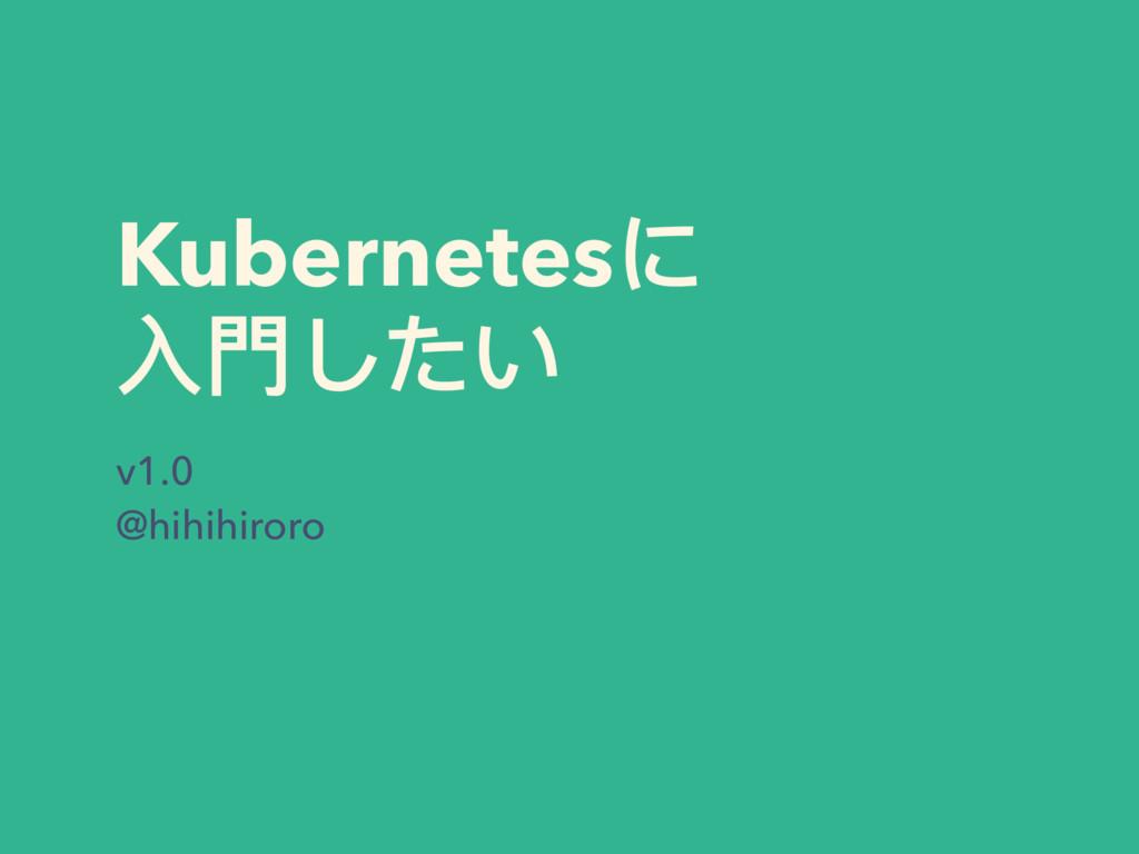 Kubernetesに ⼊入⾨門したい v1.0 @hihihiroro