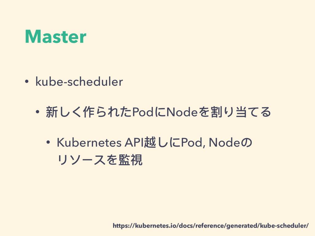 Master • kube-scheduler • 新しく作られたPodにNodeを割り当てる...