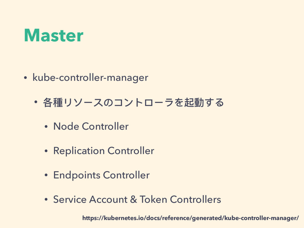Master • kube-controller-manager • 各種リソースのコントロー...